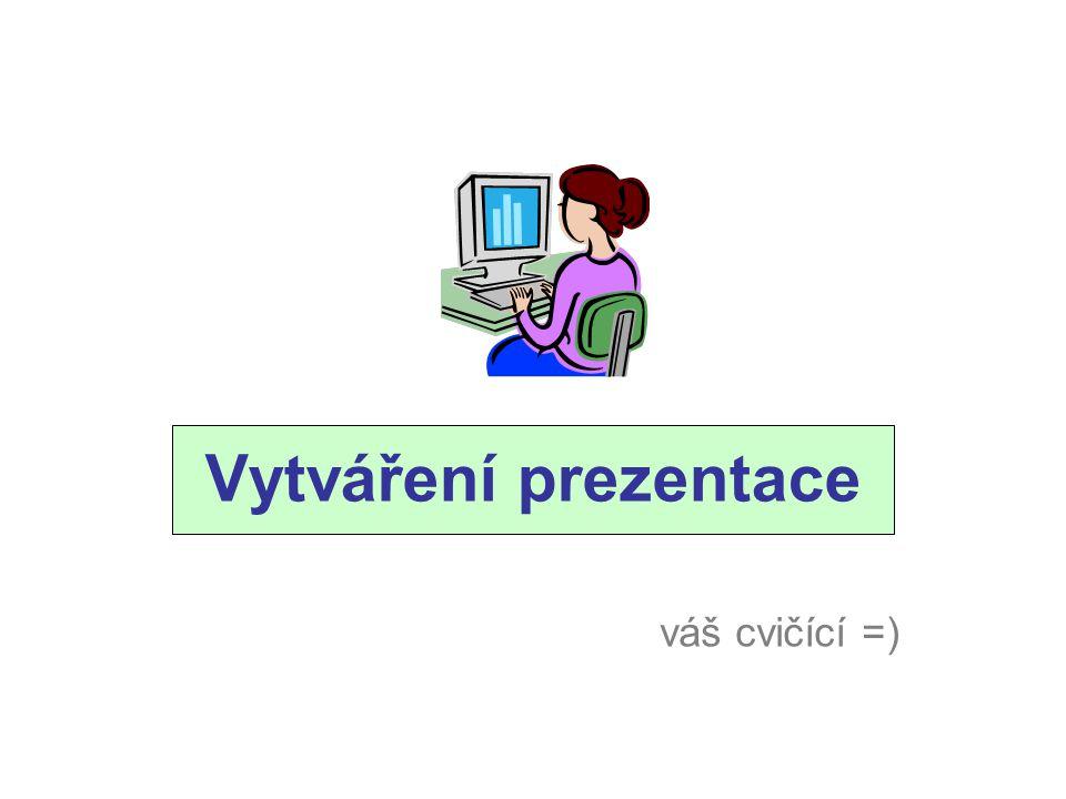 Vytváření prezentace váš cvičící =)