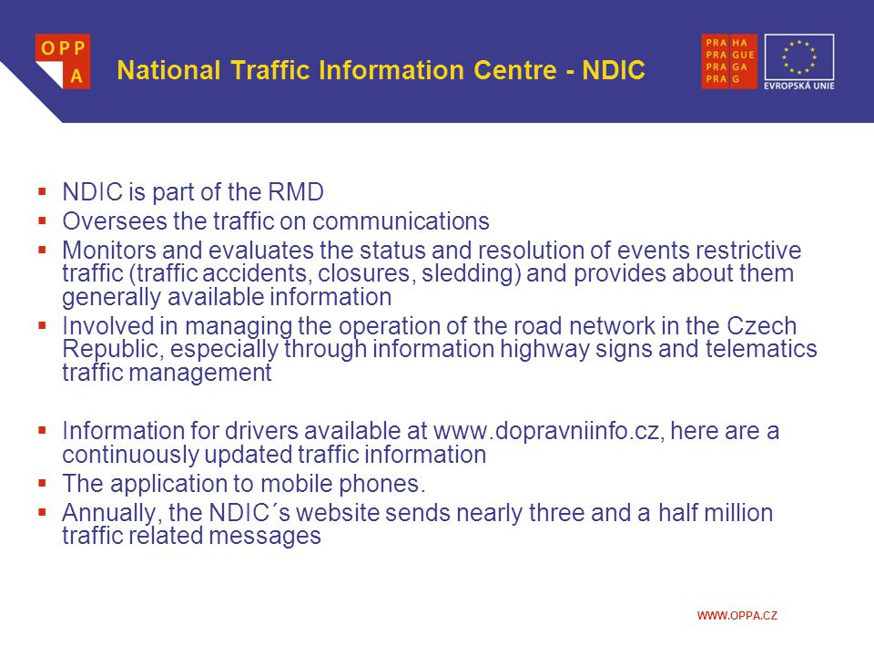 WWW.OPPA.CZ National Traffic Information Centre - NDIC  NDIC is part of the RMD  Oversees the traffic on communications  Monitors and evaluates the status and resolution of events restrictive traffic (traffic accidents, closures, sledding) and provides about them generally available information  Involved in managing the operation of the road network in the Czech Republic, especially through information highway signs and telematics traffic management  Information for drivers available at www.dopravniinfo.cz, here are a continuously updated traffic information  The application to mobile phones.