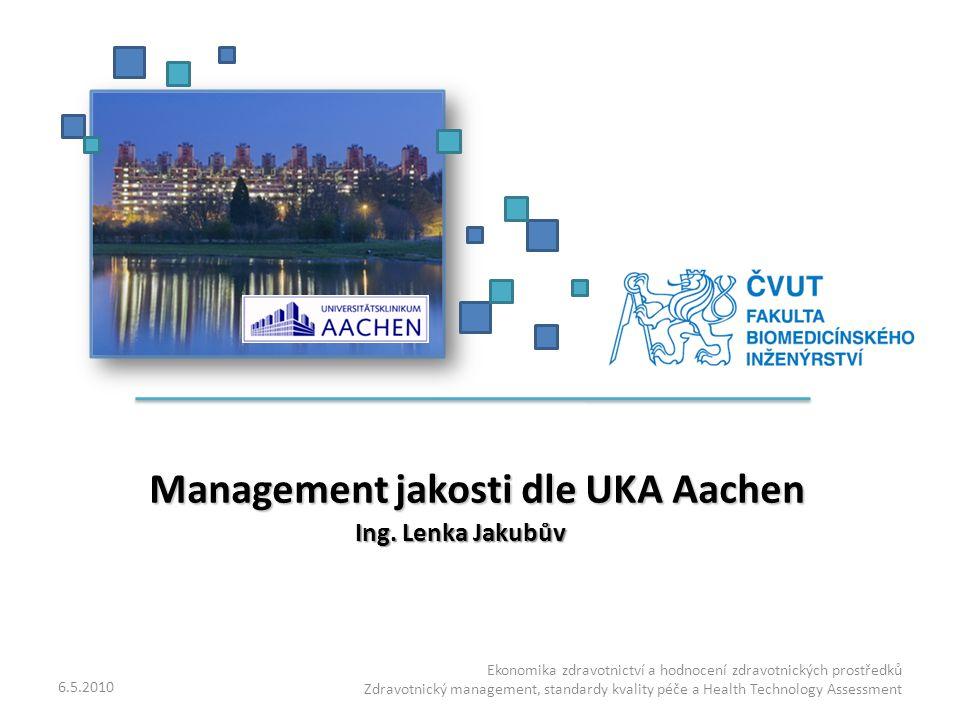 Management jakosti dle UKA Aachen Management jakosti dle UKA Aachen Ing. Lenka Jakubův 6.5.2010 Ekonomika zdravotnictví a hodnocení zdravotnických pro
