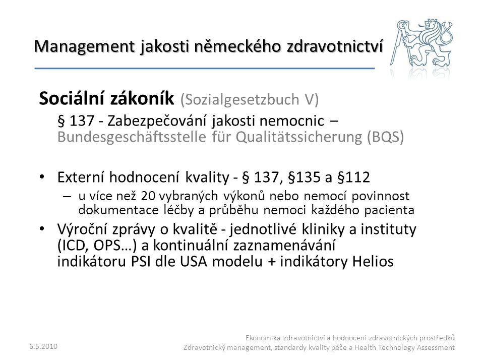 Management jakosti německého zdravotnictví 6.5.2010 Ekonomika zdravotnictví a hodnocení zdravotnických prostředků Zdravotnický management, standardy kvality péče a Health Technology Assessment Sociální zákoník (Sozialgesetzbuch V) § 137 - Zabezpečování jakosti nemocnic – Bundesgeschäftsstelle für Qualitätssicherung (BQS) Externí hodnocení kvality - § 137, §135 a §112 – u více než 20 vybraných výkonů nebo nemocí povinnost dokumentace léčby a průběhu nemoci každého pacienta Výroční zprávy o kvalitě - jednotlivé kliniky a instituty (ICD, OPS…) a kontinuální zaznamenávání indikátoru PSI dle USA modelu + indikátory Helios