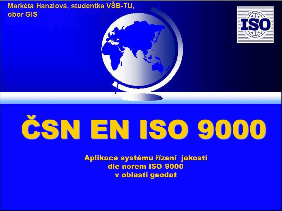 Aplikace systému řízení jakosti dle norem ISO 9000 v oblasti geodat Markéta Hanzlová, studentka VŠB-TU, obor GIS ČSN EN ISO 9000