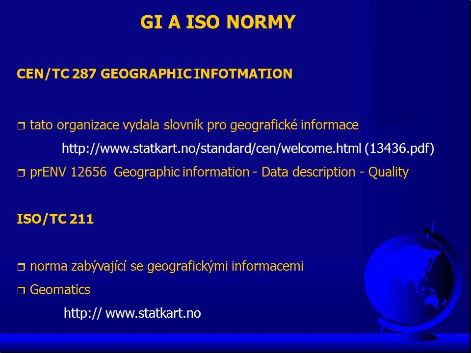GI A ISO NORMY CEN/TC 287 GEOGRAPHIC INFOTMATION r tato organizace vydala slovník pro geografické informace http://www.statkart.no/standard/cen/welcome.html (13436.pdf) r prENV 12656 Geographic information - Data description - Quality ISO/TC 211 r norma zabývající se geografickými informacemi r Geomatics http:// www.statkart.no