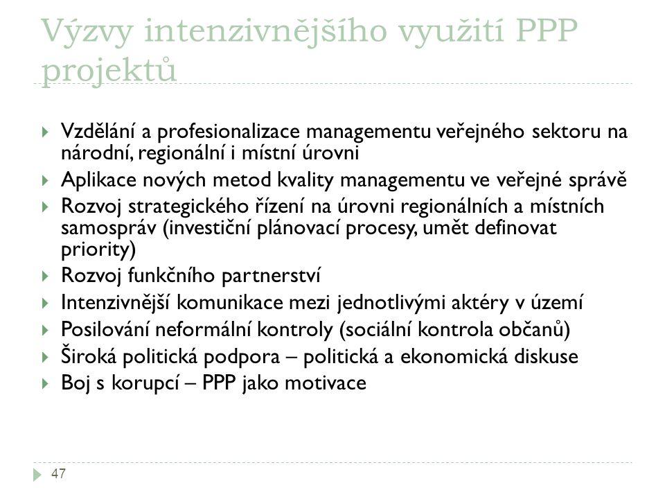 Výzvy intenzivnějšího využití PPP projektů 47  Vzdělání a profesionalizace managementu veřejného sektoru na národní, regionální i místní úrovni  Aplikace nových metod kvality managementu ve veřejné správě  Rozvoj strategického řízení na úrovni regionálních a místních samospráv (investiční plánovací procesy, umět definovat priority)  Rozvoj funkčního partnerství  Intenzivnější komunikace mezi jednotlivými aktéry v území  Posilování neformální kontroly (sociální kontrola občanů)  Široká politická podpora – politická a ekonomická diskuse  Boj s korupcí – PPP jako motivace