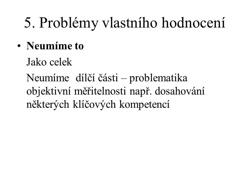 5. Problémy vlastního hodnocení Neumíme to Jako celek Neumíme dílčí části – problematika objektivní měřitelnosti např. dosahování některých klíčových