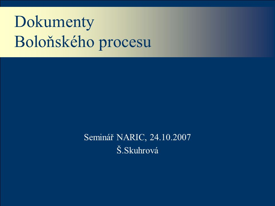 Dokumenty Boloňského procesu Seminář NARIC, 24.10.2007 Š.Skuhrová