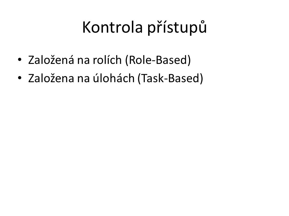 Kontrola přístupů Založená na rolích (Role-Based) Založena na úlohách (Task-Based)