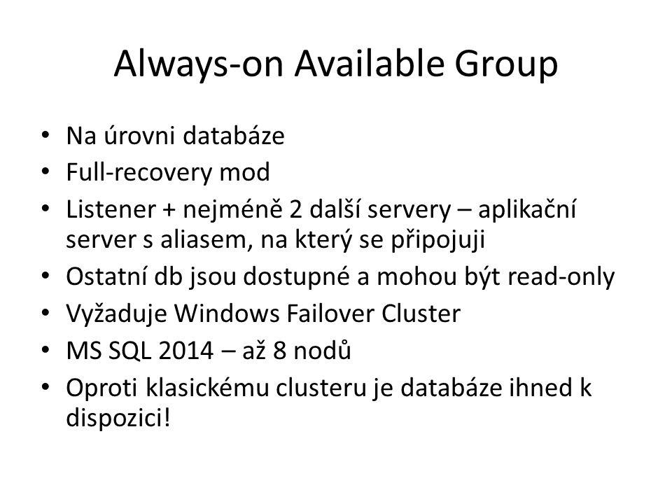 Always-on Available Group Na úrovni databáze Full-recovery mod Listener + nejméně 2 další servery – aplikační server s aliasem, na který se připojuji Ostatní db jsou dostupné a mohou být read-only Vyžaduje Windows Failover Cluster MS SQL 2014 – až 8 nodů Oproti klasickému clusteru je databáze ihned k dispozici!