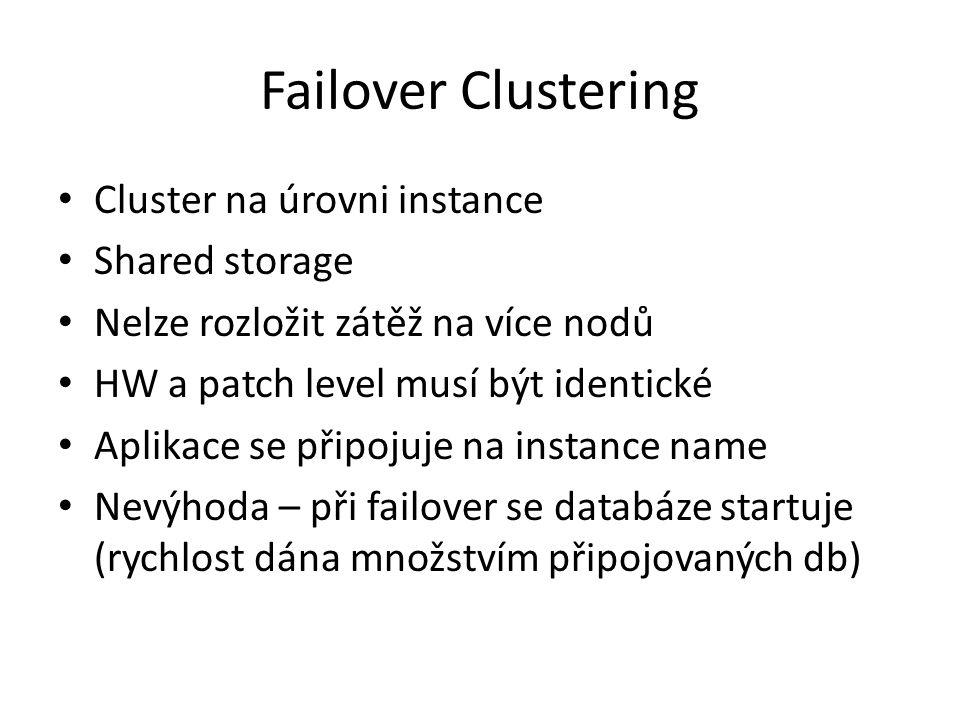 Failover Clustering Cluster na úrovni instance Shared storage Nelze rozložit zátěž na více nodů HW a patch level musí být identické Aplikace se připojuje na instance name Nevýhoda – při failover se databáze startuje (rychlost dána množstvím připojovaných db)
