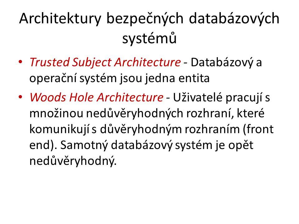 Architektury bezpečných databázových systémů Trusted Subject Architecture - Databázový a operační systém jsou jedna entita Woods Hole Architecture - U