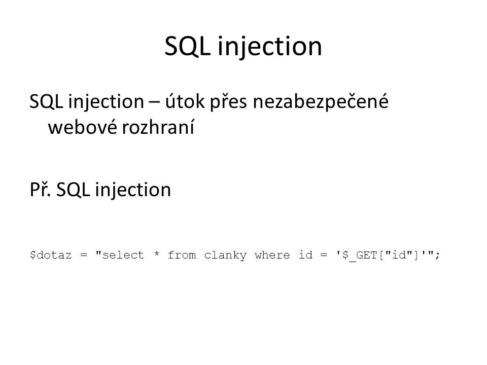 SQL injection $dotaz = select * from clanky where id = $_GET[ id ] ; Clanek.php?id=1 Test zabezpečení: clanek.php?id=1 and 1=1 /*