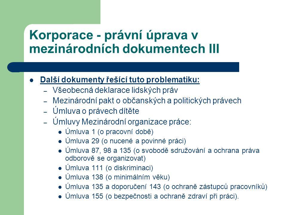 Korporace - právní úprava v mezinárodních dokumentech III Další dokumenty řešící tuto problematiku: – Všeobecná deklarace lidských práv – Mezinárodní pakt o občanských a politických právech – Úmluva o právech dítěte – Úmluvy Mezinárodní organizace práce: Úmluva 1 (o pracovní době) Úmluva 29 (o nucené a povinné práci) Úmluva 87, 98 a 135 (o svobodě sdružování a ochrana práva odborově se organizovat) Úmluva 111 (o diskriminaci) Úmluva 138 (o minimálním věku) Úmluva 135 a doporučení 143 (o ochraně zástupců pracovníků) Úmluva 155 (o bezpečnosti a ochraně zdraví při práci).