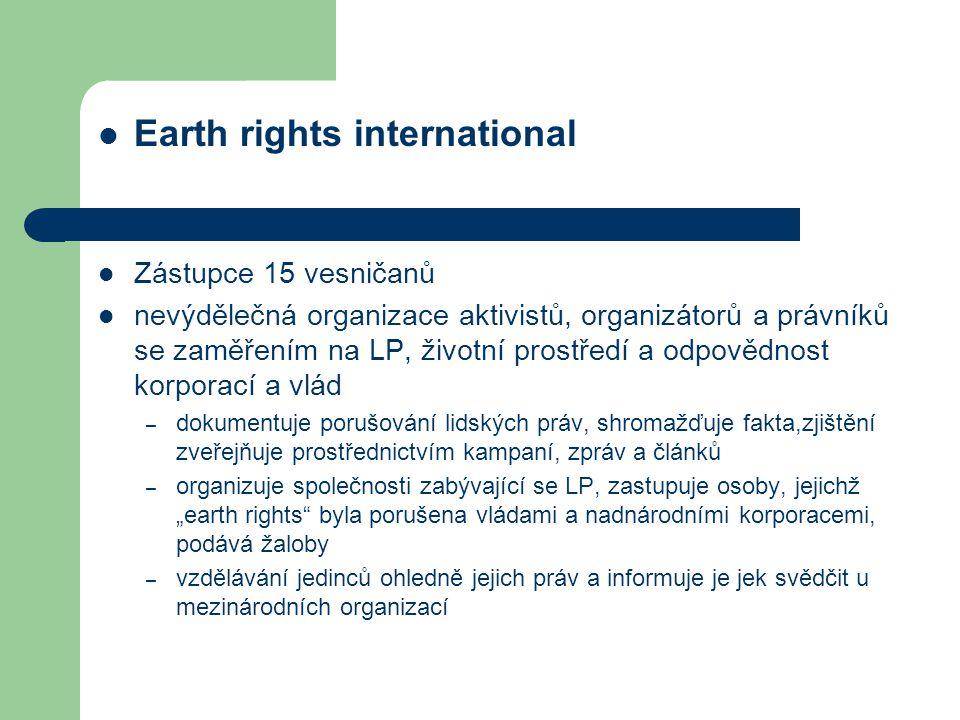 """Earth rights international Zástupce 15 vesničanů nevýdělečná organizace aktivistů, organizátorů a právníků se zaměřením na LP, životní prostředí a odpovědnost korporací a vlád – dokumentuje porušování lidských práv, shromažďuje fakta,zjištění zveřejňuje prostřednictvím kampaní, zpráv a článků – organizuje společnosti zabývající se LP, zastupuje osoby, jejichž """"earth rights byla porušena vládami a nadnárodními korporacemi, podává žaloby – vzdělávání jedinců ohledně jejich práv a informuje je jek svědčit u mezinárodních organizací"""
