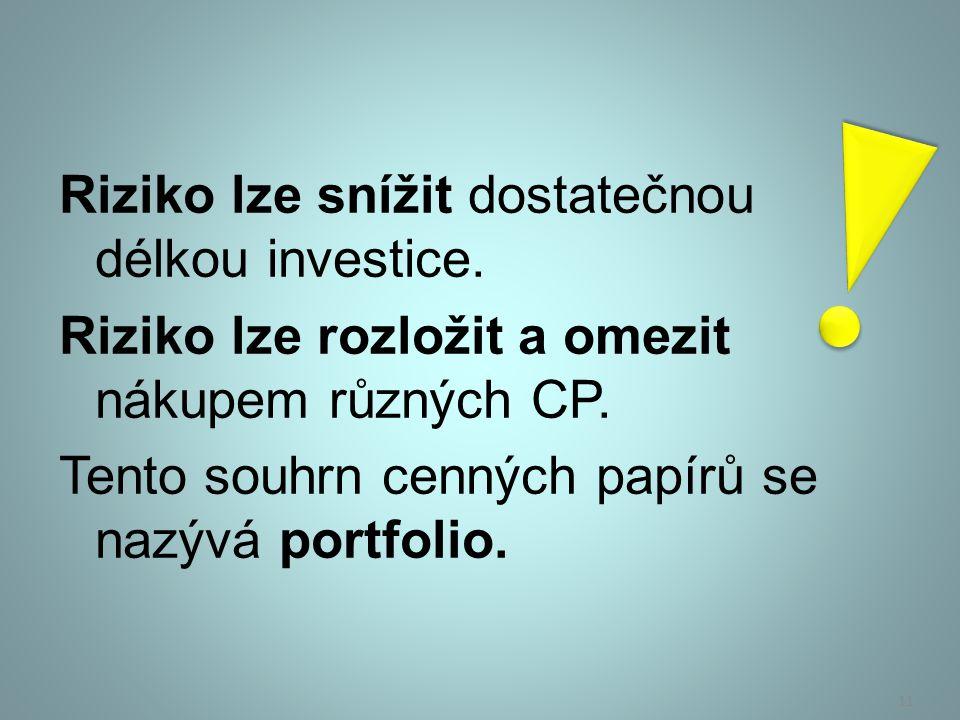 Riziko lze snížit dostatečnou délkou investice. Riziko lze rozložit a omezit nákupem různých CP. Tento souhrn cenných papírů se nazývá portfolio. 11