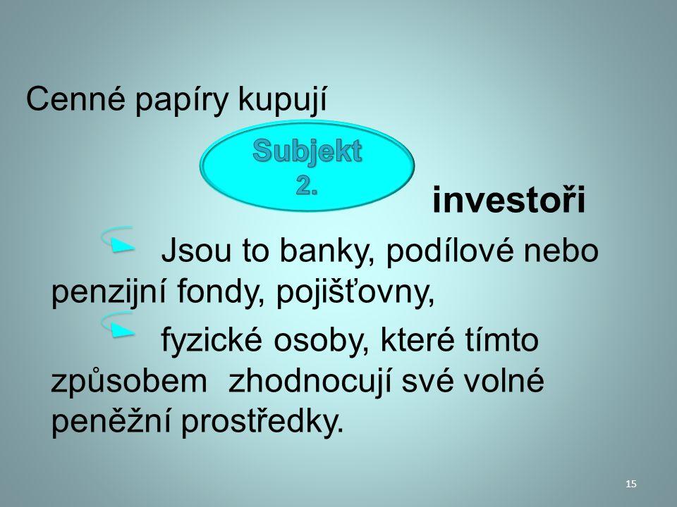 Cenné papíry kupují investoři Jsou to banky, podílové nebo penzijní fondy, pojišťovny, fyzické osoby, které tímto způsobem zhodnocují své volné peněžn
