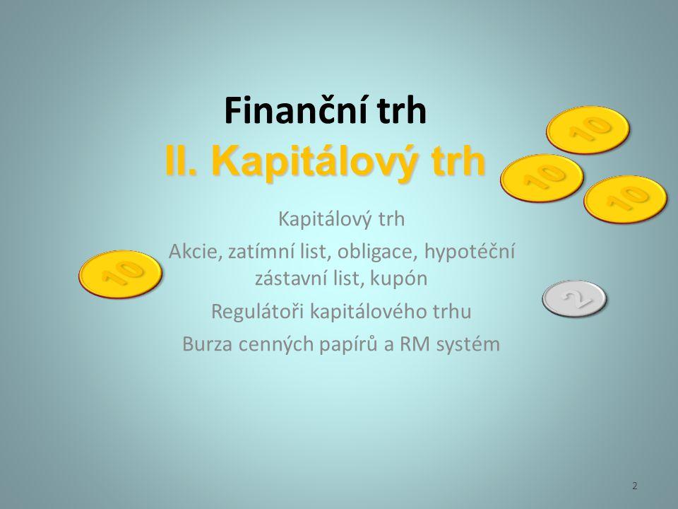 II. Kapitálový trh Finanční trh II. Kapitálový trh Kapitálový trh Akcie, zatímní list, obligace, hypotéční zástavní list, kupón Regulátoři kapitálovéh