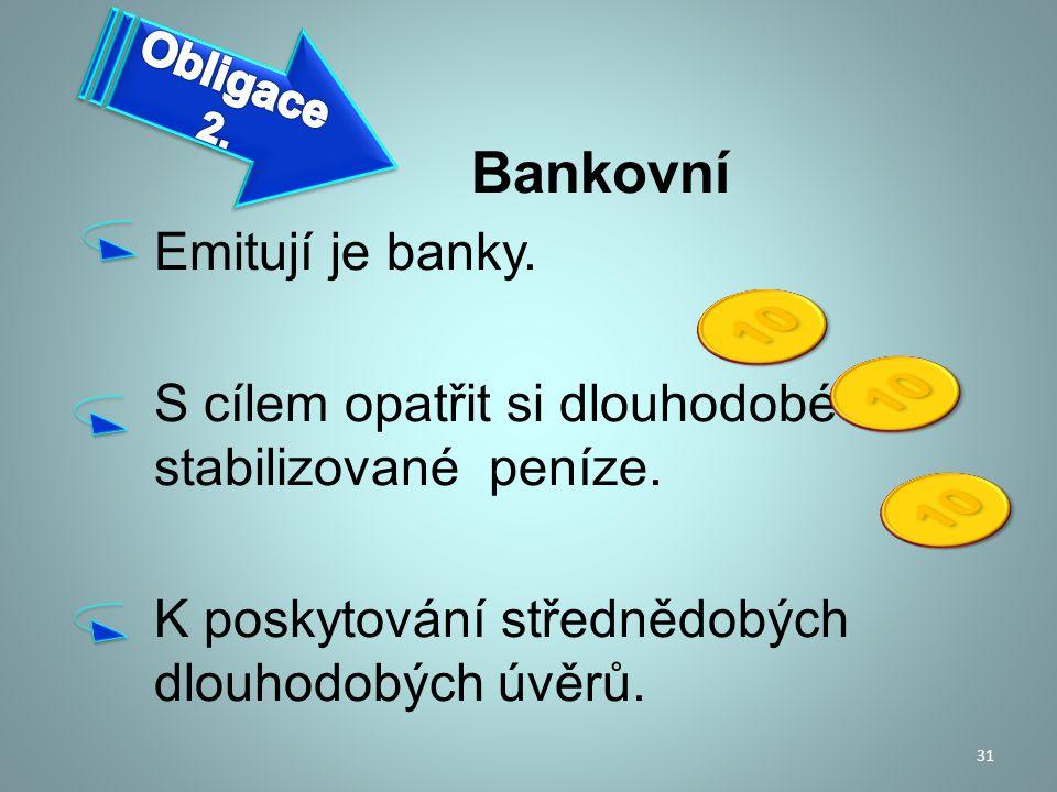 Bankovní Emitují je banky. S cílem opatřit si dlouhodobé stabilizované peníze. K poskytování střednědobých dlouhodobých úvěrů. 31