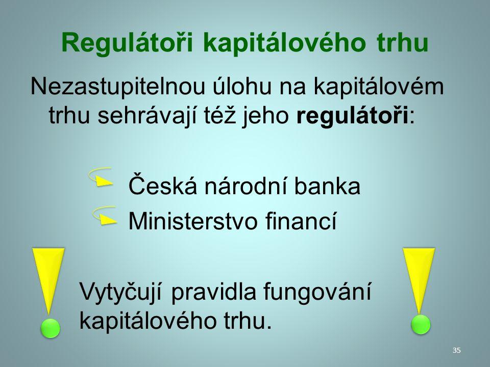 Regulátoři kapitálového trhu Nezastupitelnou úlohu na kapitálovém trhu sehrávají též jeho regulátoři: Česká národní banka Ministerstvo financí Vytyčuj