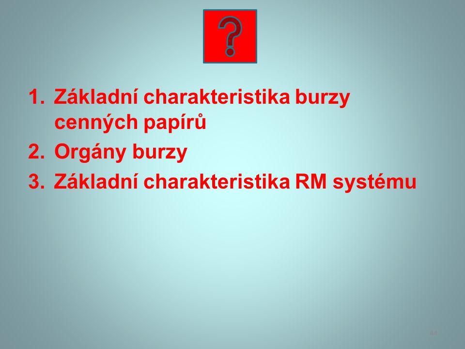 1.Základní charakteristika burzy cenných papírů 2.Orgány burzy 3.Základní charakteristika RM systému 44