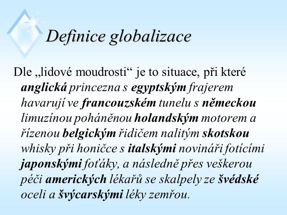 """Definice globalizace Dle """"lidové moudrosti je to situace, při které anglická princezna s egyptským frajerem havarují ve francouzském tunelu s německou limuzínou poháněnou holandským motorem a řízenou belgickým řidičem nalitým skotskou whisky při honičce s italskými novináři fotícími japonskými foťáky, a následně přes veškerou péči amerických lékařů se skalpely ze švédské oceli a švýcarskými léky zemřou."""