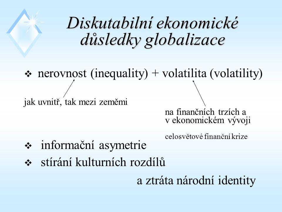 Diskutabilní ekonomické důsledky globalizace  n nerovnost (inequality) + volatilita (volatility) jak uvnitř, tak mezi zeměmi na finančních trzích a v ekonomickém vývoji celosvětové finanční krize  informační asymetrie  stírání kulturních rozdílů a ztráta národní identity