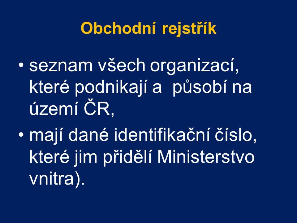 Obchodní rejstřík seznam všech organizací, které podnikají a působí na území ČR, mají dané identifikační číslo, které jim přidělí Ministerstvo vnitra).
