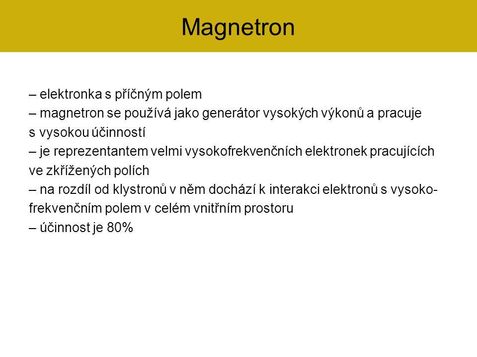 – elektronka s příčným polem – magnetron se používá jako generátor vysokých výkonů a pracuje s vysokou účinností – je reprezentantem velmi vysokofrekv