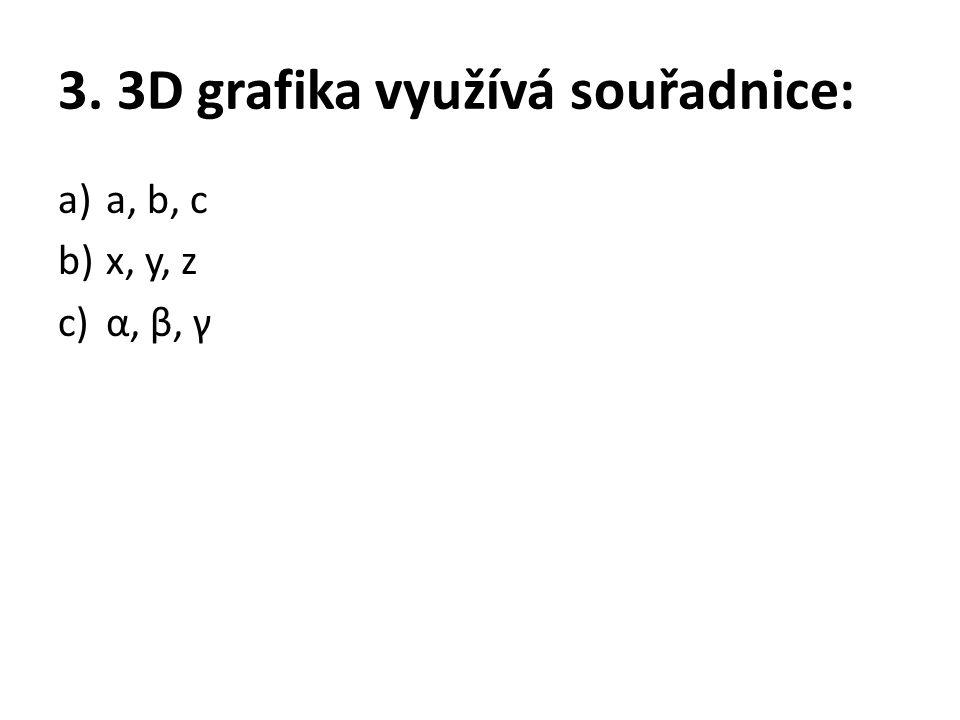 3. 3D grafika využívá souřadnice: a)a, b, c b)x, y, z c)α, β, γ