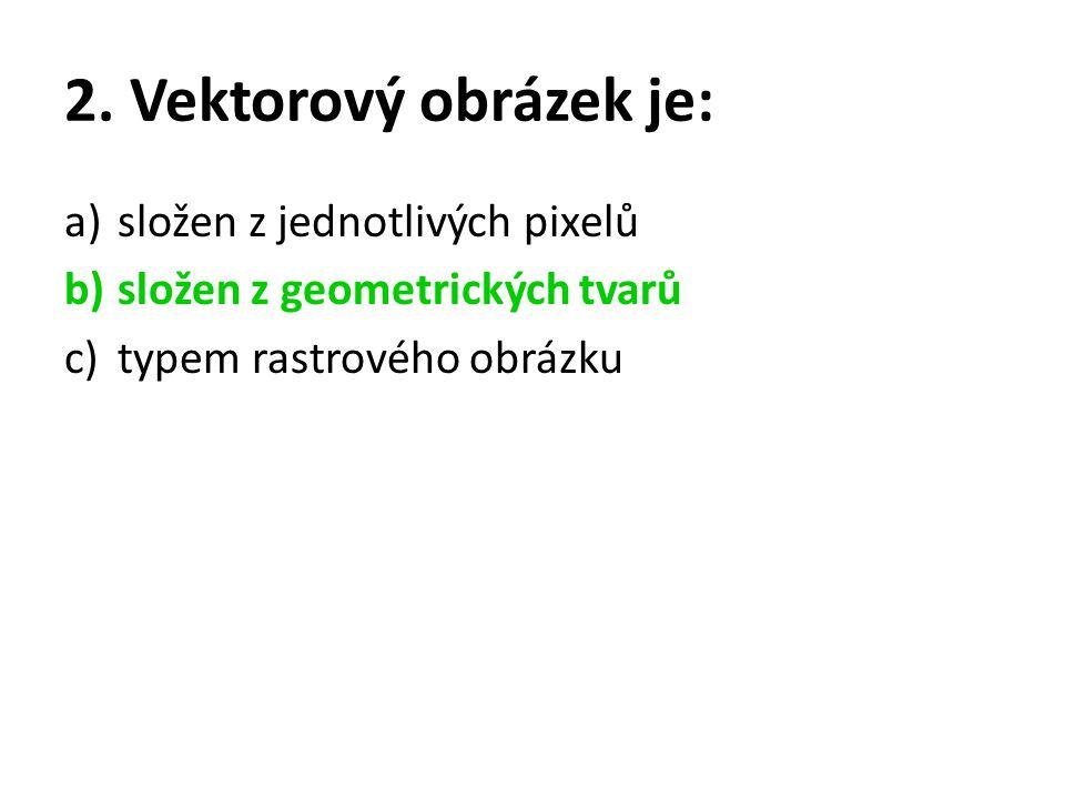 2. Vektorový obrázek je: a)složen z jednotlivých pixelů b)složen z geometrických tvarů c)typem rastrového obrázku
