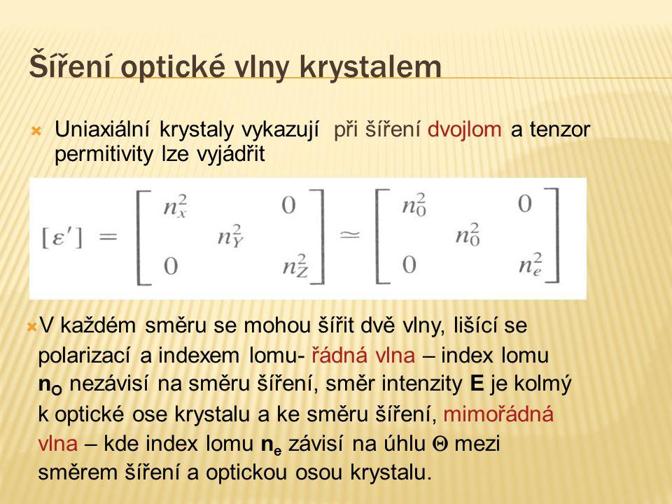 Šíření optické vlny krystalem  Uniaxiální krystaly vykazují při šíření dvojlom a tenzor permitivity lze vyjádřit  V každém směru se mohou šířit dvě