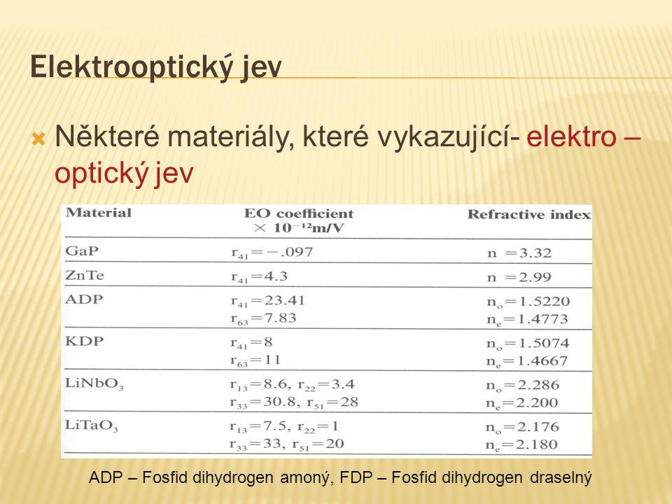 Elektrooptický jev  Některé materiály, které vykazující- elektro – optický jev ADP – Fosfid dihydrogen amoný, FDP – Fosfid dihydrogen draselný