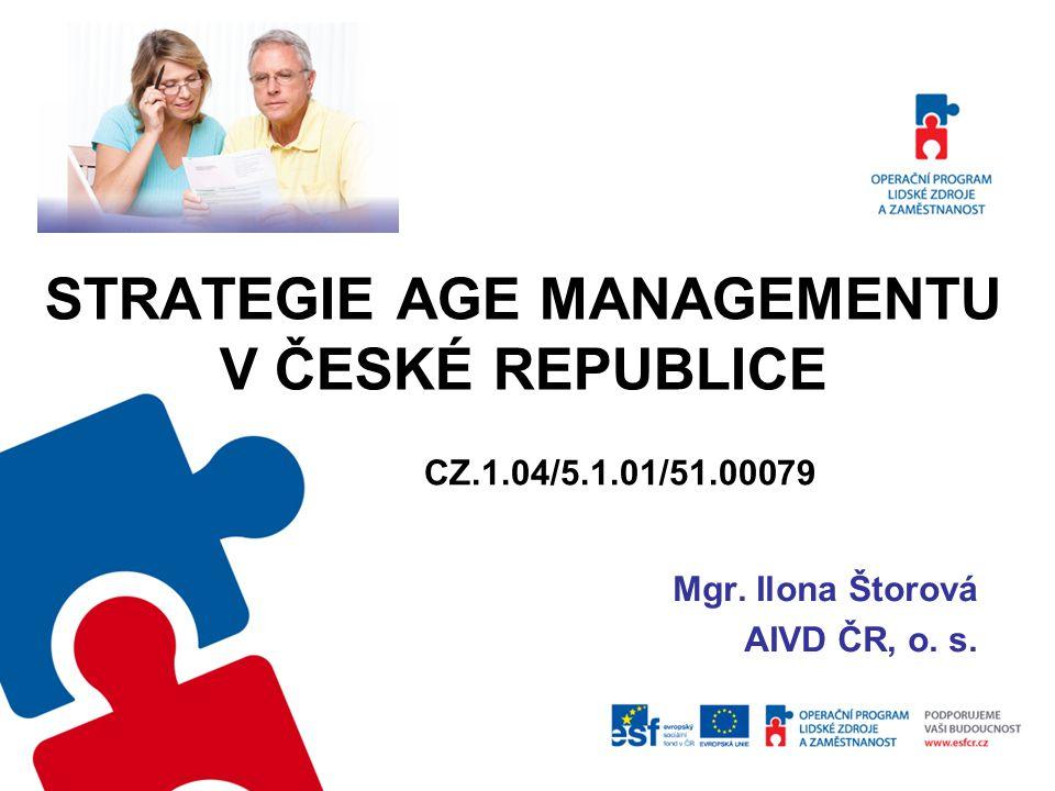 STRATEGIE AGE MANAGEMENTU V ČESKÉ REPUBLICE Mgr. Ilona Štorová AIVD ČR, o. s. CZ.1.04/5.1.01/51.00079