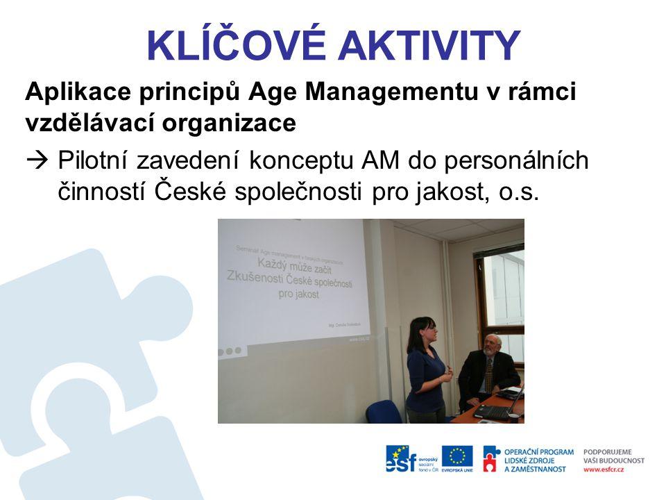 KLÍČOVÉ AKTIVITY Aplikace principů Age Managementu v rámci vzdělávací organizace  Pilotní zavedení konceptu AM do personálních činností České společn