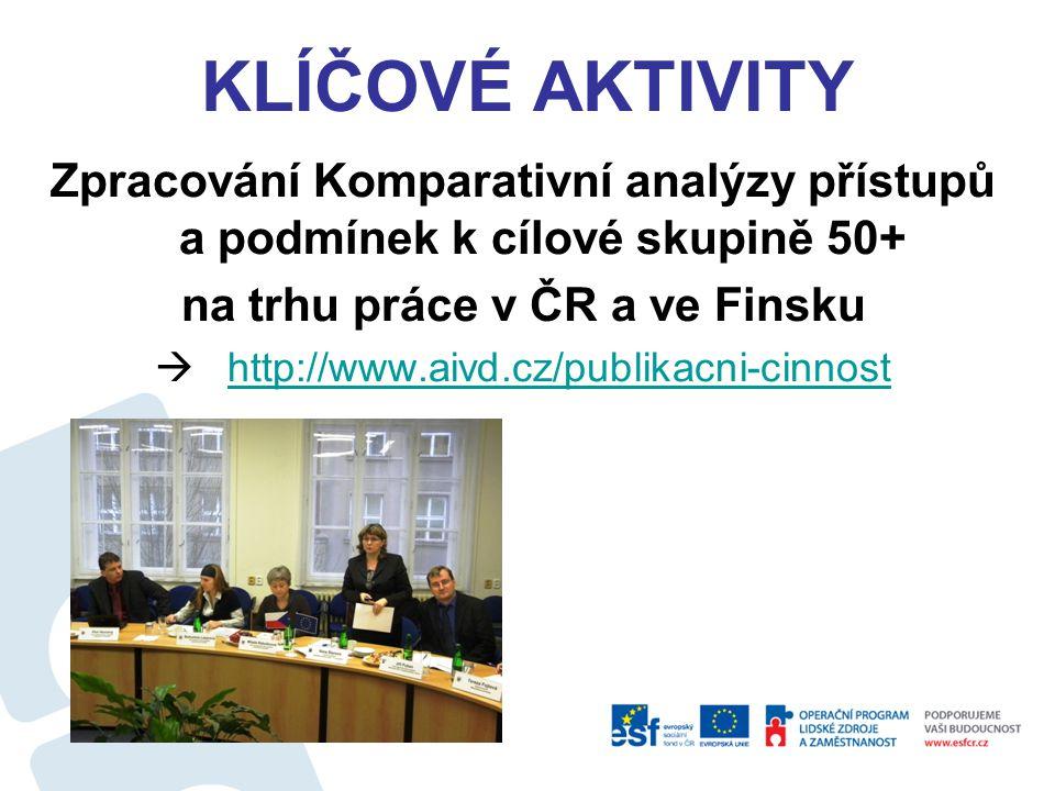 KLÍČOVÉ AKTIVITY Zpracování Komparativní analýzy přístupů a podmínek k cílové skupině 50+ na trhu práce v ČR a ve Finsku  http://www.aivd.cz/publikac