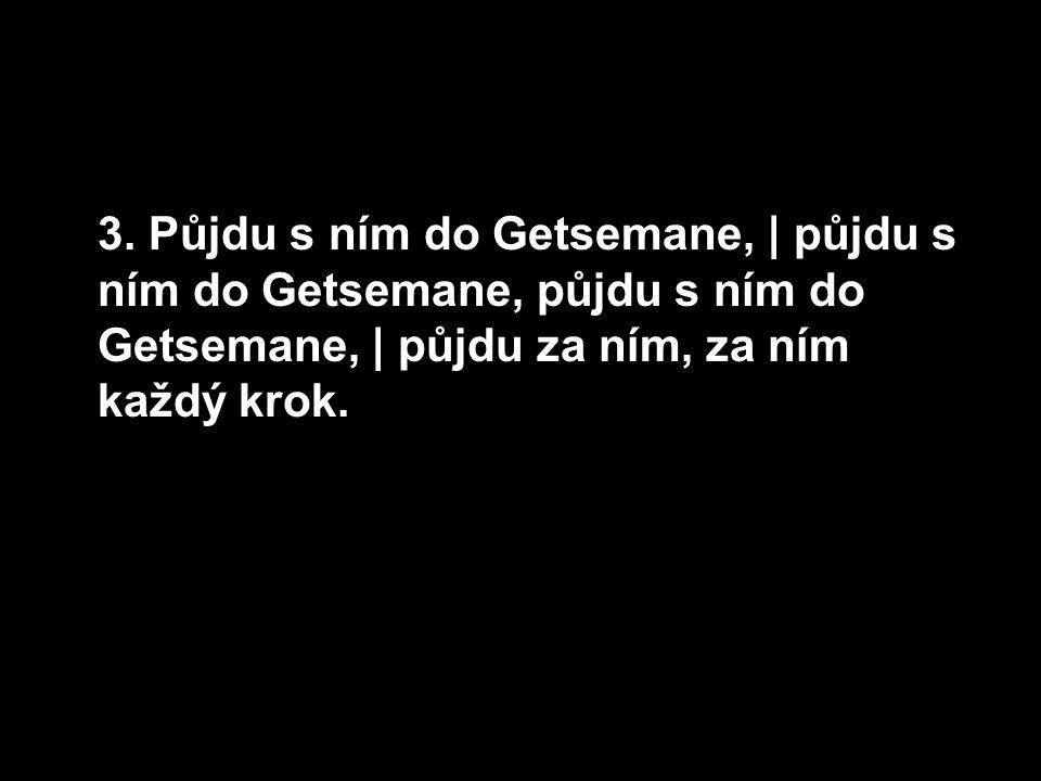 3. Půjdu s ním do Getsemane, | půjdu s ním do Getsemane, půjdu s ním do Getsemane, | půjdu za ním, za ním každý krok.