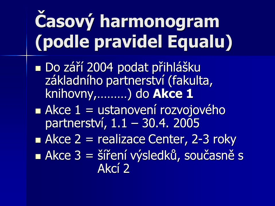 Časový harmonogram (podle pravidel Equalu) Do září 2004 podat přihlášku základního partnerství (fakulta, knihovny,………) do Akce 1 Do září 2004 podat přihlášku základního partnerství (fakulta, knihovny,………) do Akce 1 Akce 1 = ustanovení rozvojového partnerství, 1.1 – 30.4.