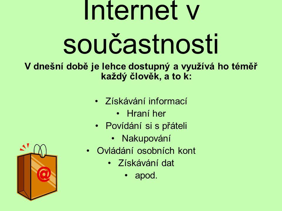 Internet v součastnosti V dnešní době je lehce dostupný a využívá ho téměř každý člověk, a to k: Získávání informací Hraní her Povídání si s přáteli Nakupování Ovládání osobních kont Získávání dat apod.