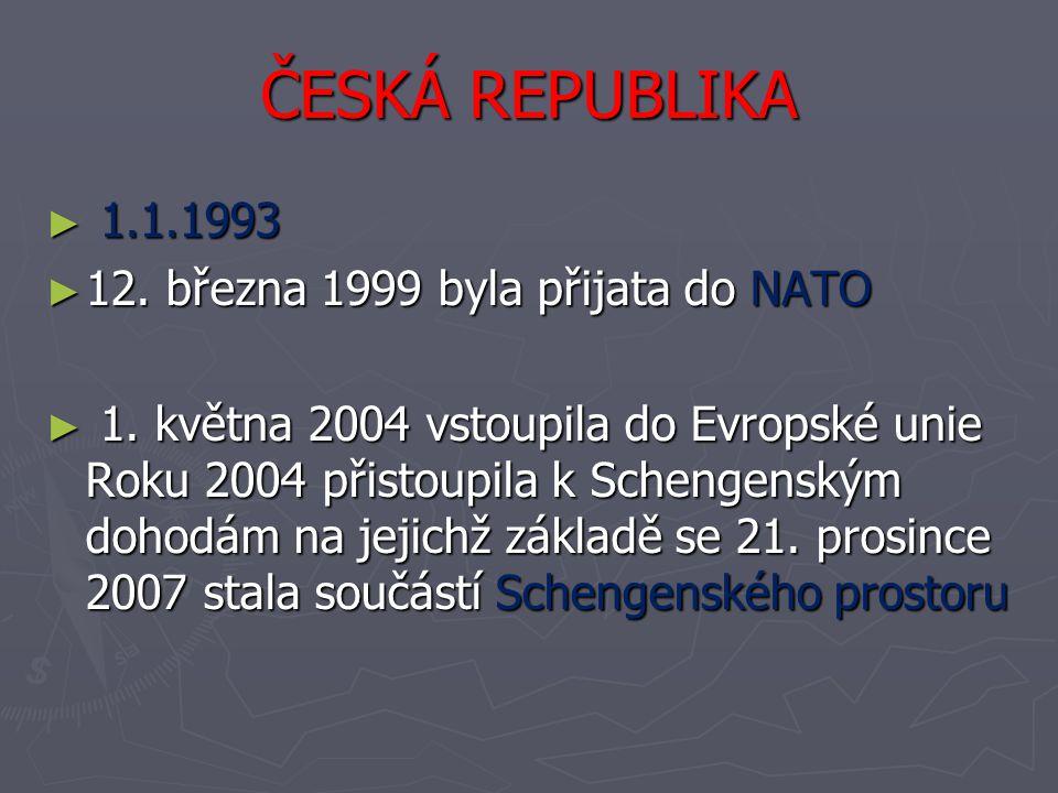 ČESKÁ REPUBLIKA ► 1.1.1993 ► 12. března 1999 byla přijata do NATO ► 1. května 2004 vstoupila do Evropské unie Roku 2004 přistoupila k Schengenským doh