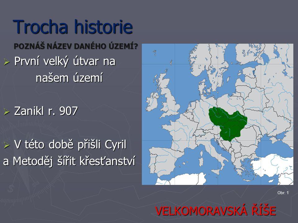 Trocha historie  První velký útvar na našem území našem území  Zanikl r. 907  V této době přišli Cyril a Metoděj šířit křesťanství VELKOMORAVSKÁ ŘÍ