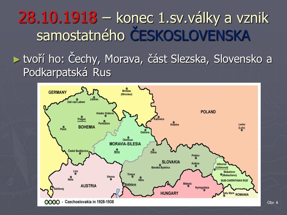 28.10.1918 – konec 1.sv.války a vznik samostatného ČESKOSLOVENSKA ► tvoří ho: Čechy, Morava, část Slezska, Slovensko a Podkarpatská Rus Obr. 4