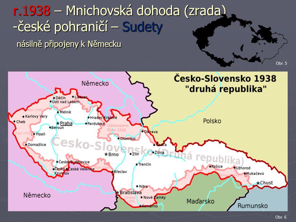 r.1938 – Mnichovská dohoda (zrada) -české pohraničí – Sudety násilně připojeny k Německu Obr. 5 Obr. 6
