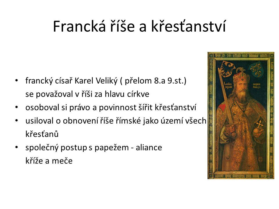 Francká říše a křesťanství francký císař Karel Veliký ( přelom 8.a 9.st.) se považoval v říši za hlavu církve osoboval si právo a povinnost šířit křes