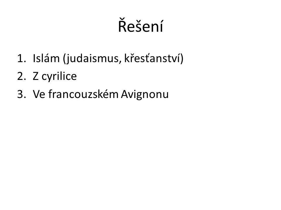Řešení 1.Islám (judaismus, křesťanství) 2.Z cyrilice 3.Ve francouzském Avignonu