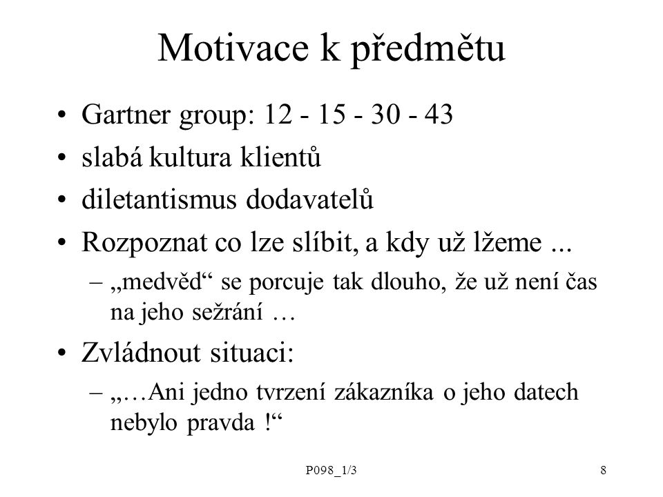 P098_1/38 Motivace k předmětu Gartner group: 12 - 15 - 30 - 43 slabá kultura klientů diletantismus dodavatelů Rozpoznat co lze slíbit, a kdy už lžeme.