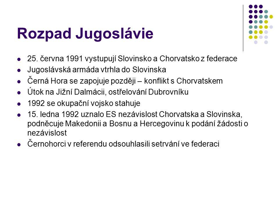Rozpad Jugoslávie 25. června 1991 vystupují Slovinsko a Chorvatsko z federace Jugoslávská armáda vtrhla do Slovinska Černá Hora se zapojuje později –