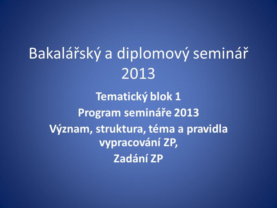 Bakalářský a diplomový seminář 2013 Tematický blok 1 Program semináře 2013 Význam, struktura, téma a pravidla vypracování ZP, Zadání ZP