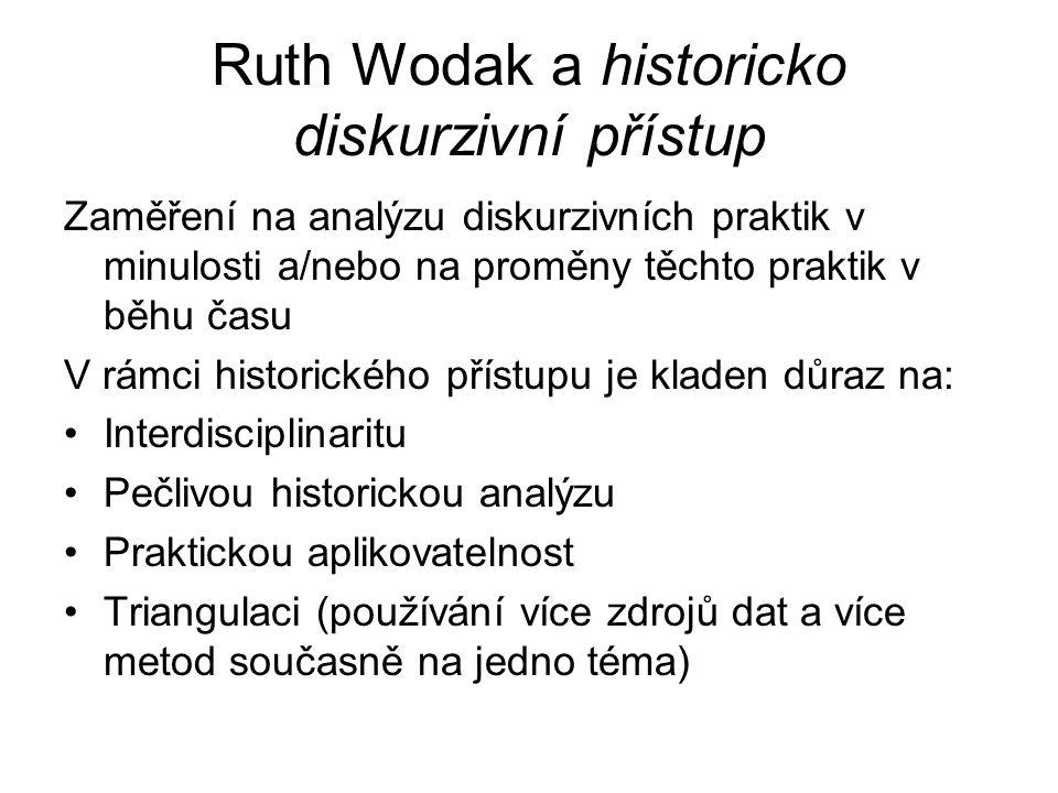 Ruth Wodak a historicko diskurzivní přístup Zaměření na analýzu diskurzivních praktik v minulosti a/nebo na proměny těchto praktik v běhu času V rámci