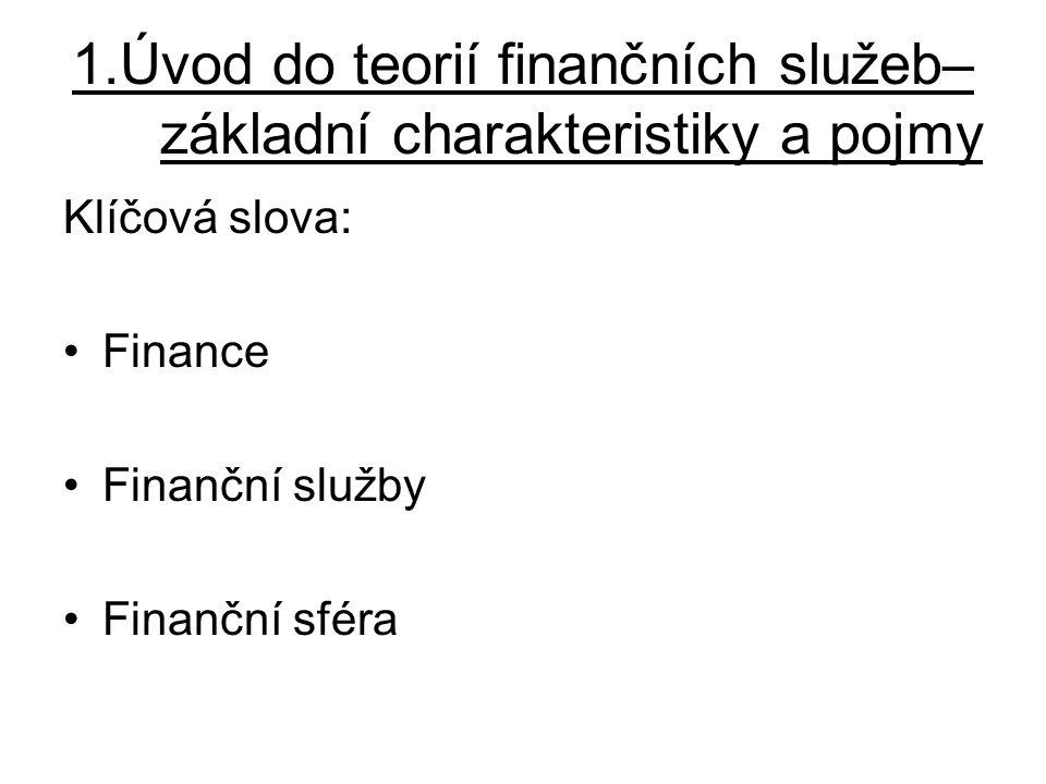 1.Úvod do teorií finančních služeb– základní charakteristiky a pojmy Klíčová slova: Finance Finanční služby Finanční sféra
