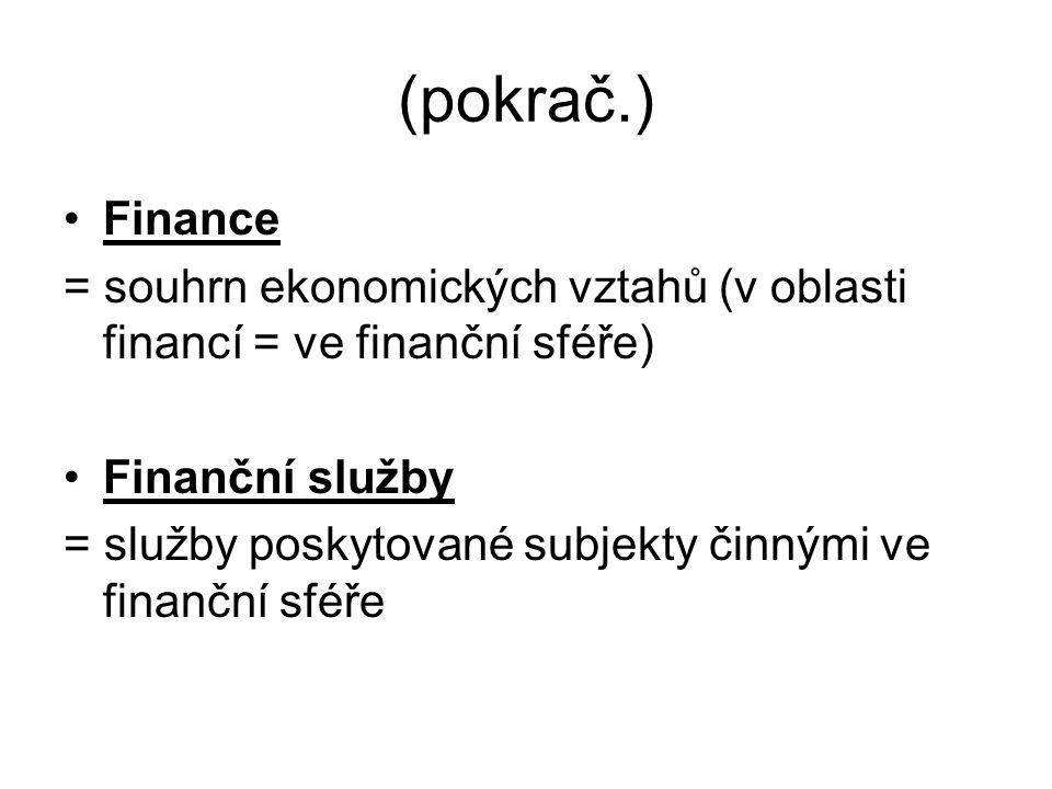 (pokrač.) Finance = souhrn ekonomických vztahů (v oblasti financí = ve finanční sféře) Finanční služby = služby poskytované subjekty činnými ve finanční sféře