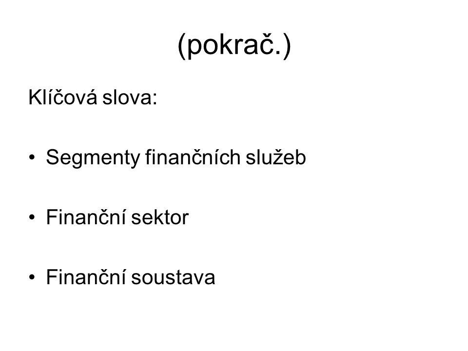 (pokrač.) Klíčová slova: Segmenty finančních služeb Finanční sektor Finanční soustava