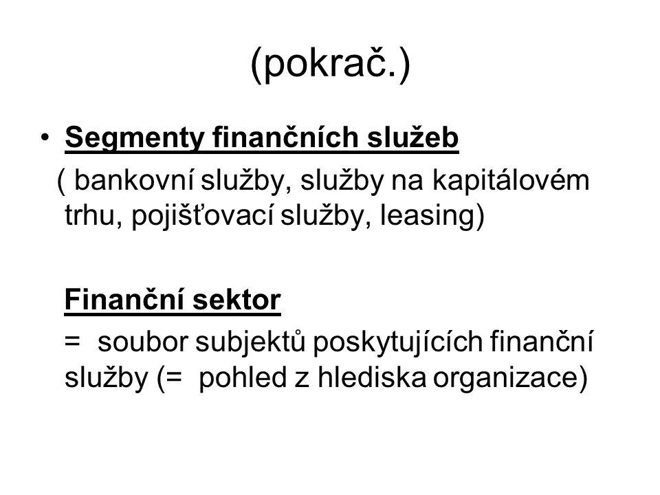 (pokrač.) Segmenty finančních služeb ( bankovní služby, služby na kapitálovém trhu, pojišťovací služby, leasing) Finanční sektor = soubor subjektů poskytujících finanční služby (= pohled z hlediska organizace)